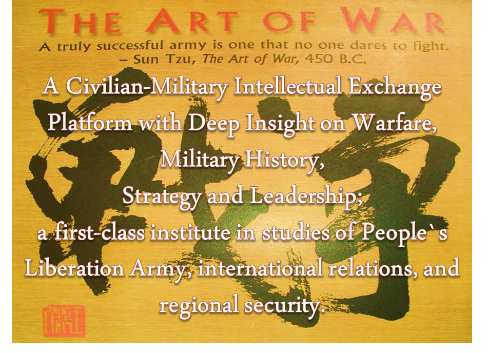 A Civilian-Military Intellectual Exchange Platform with Deep Insight on Warfare, Military History, Strategy and Leadership; A first-class institute in studies of Pepole`s Liberation Army, international relations, and regional security.